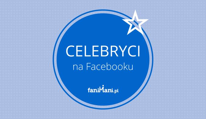 Celebryci na Facebooku – jak wykorzystują swoją popularność?